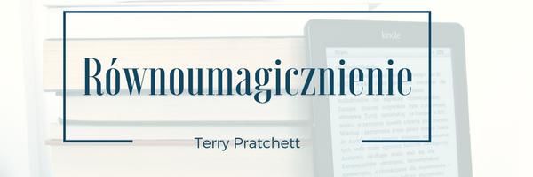 Ostatnio przeczytane: Równoumagicznienie - Terry Pratchett